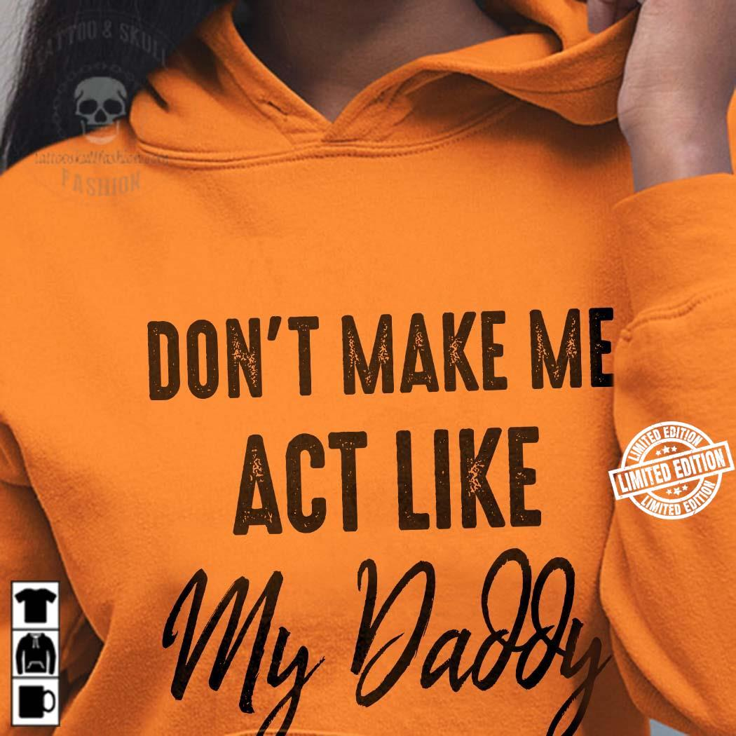 Don't Make Me Act Like My Daddy shirt